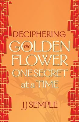 Deciphering the Golden Flower One Secret at a Time by J.J. Semple