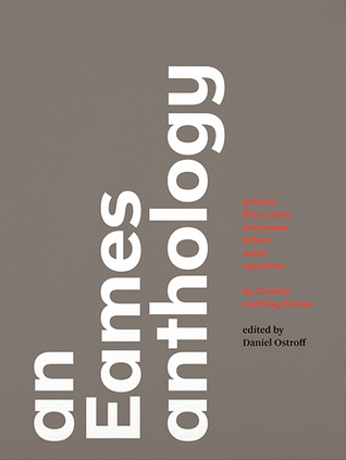 An Eames Anthology: Articles, Film Scripts, Interviews, Letters, Notes, and Speeches  by  Charles Eames