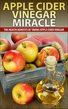Apple Cider Vinegar Miracle: The Extraordinary Benefits Of Consuming Apple Cider Vinegar Daily
