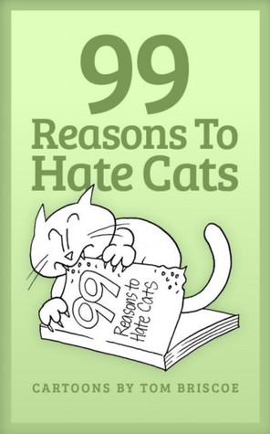 99 Reasons to Hate Cats by Tom Briscoe