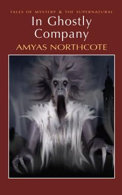 In Ghostly Company by Amyas Northcote