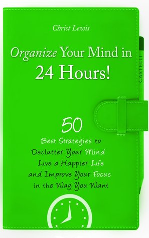 Organize Your Mind in 24 Hours! by Christ Lewis