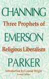 Three Prophets of Religious Liberalism: Channing, Emerson, Parker