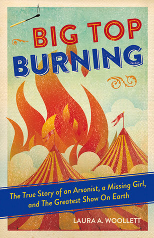 Big Top Burning: The True Story of an Arsonist, a Missing Girl, and The Greatest Show On Earth