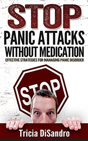 Stop Panic Attacks Without Medication: Effective Strategies for Managing Panic Disorder  by  Tricia DiSandro