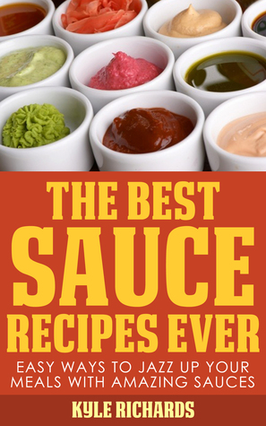 The Best Sauce Recipes Ever! by Kyle Richards