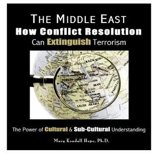 The Middle East: How Conflict Resolution Can Extinguish Terrorism: The Power of Cultural & Sub-Cultural Understanding Mary Kendall Hope