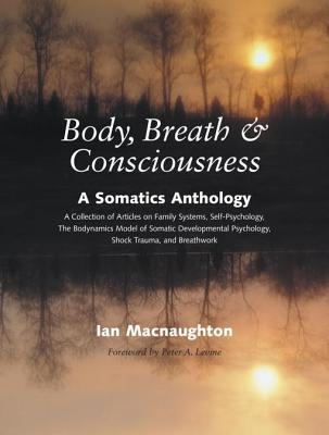 Body, Breath, and Consciousness: A Somatics Anthology
