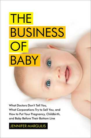The Business of Baby: What Doctors Don't Tell You, What Corporations Try to Sell You, and How to Put Your Pregnancy, Childbirth, and Baby Before Their Bottom Line