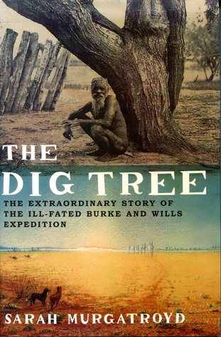 The Dig Tree The Extraordinary Story of the Ill-Fated Burke and Wills Expedition