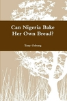 Can Nigeria Bake Her Own Bread? by Tony Osborg
