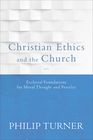 Christian Ethics and the Church by Philip Turner
