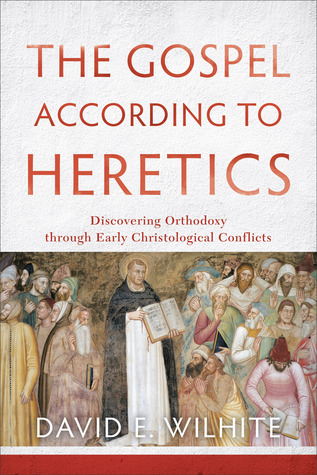 The Gospel According to Heretics by David E. Wilhite