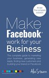Make Facebook Work For Your Business: The complete guide to marketing your business, generating new leads, finding new customers and building your brand ... Social Media Work For Your Business 1)