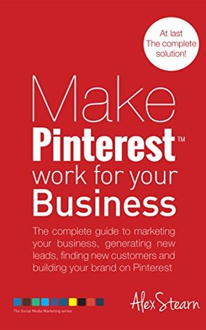 Make Pinterest Work For Your Business: The complete guide to marketing your business, generating leads, finding new customers and building your brand on ... Social Media Work for your Business Book 4)  by  Alex Stearn
