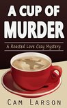 A Cup of Murder (A Roasted Love Cozy Mystery, Book 1)