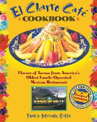 El Charro Cafe Cookbook: Flavors of Tucson from America's Oldest Family-Operated Mexican Restaurant
