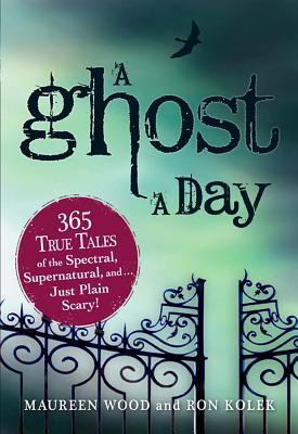 A Ghost a Day: 365 True Tales of the Spectral, Supernatural, and Just Plain Scary!