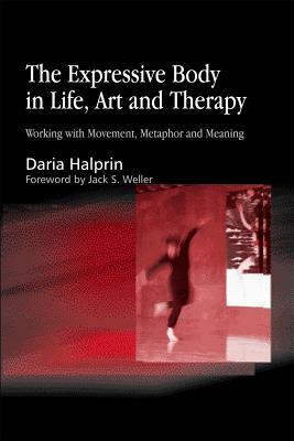 Expressive Body in Life, Art and Therapy: Working with Movement, Metaphor and Meaning