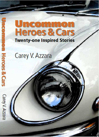 Uncommon Heroes and Cars by Carey V.  Azzara