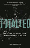 Totalled: Salvaging the Future from the Wreckage of Capitalism: Salvaging the Future from the Wreckage of Capitalism