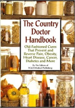 The Country Doctor Handbook: Old Fashioned Cures That Prevent Pain, Obsesity, Heart Disease, Cancer, Diabetes And More