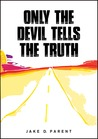 Only the Devil Tells the Truth by Jake D. Parent