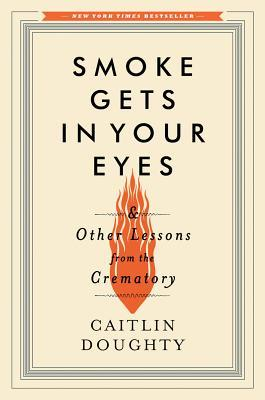 Free Download Smoke Gets in Your Eyes: And Other Lessons from the Crematory by Caitlin Doughty PDF