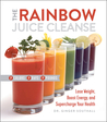 The Rainbow Juice Cleanse: Lose Weight, Boost Energy, and Supercharge Your Health