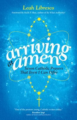 Arriving at Amen: Seven Catholic Prayers That Even I Can Offer