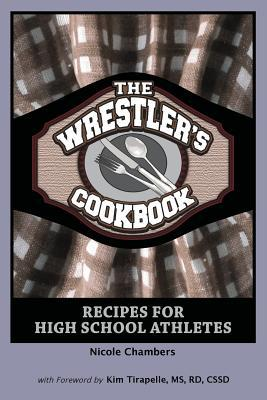 The Wrestlers Cookbook: Recipes for High School Athletes Nicole Chambers