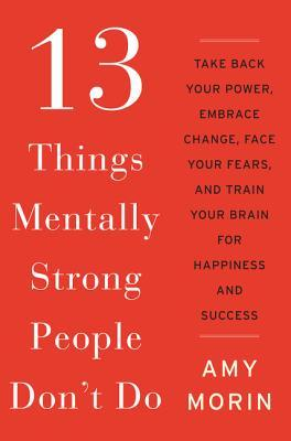 13 Things Mentally Strong People Don't Do by Amy Morin