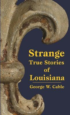 Strange True Stories of Louisiana by George W. Cable
