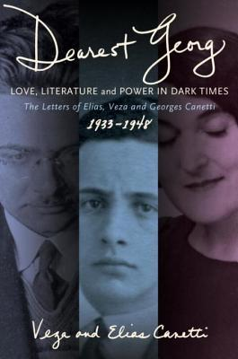 """""""Dearest Georg"""": Love, Literature, and Power in Dark Times: The Letters of Elias, Veza, and Georges Canetti, 1933-1948"""