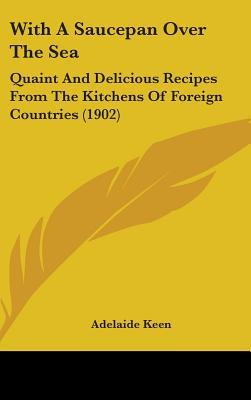 With a Saucepan Over the Sea: Quaint and Delicious Recipes from the Kitchens of Foreign Countries (1902)