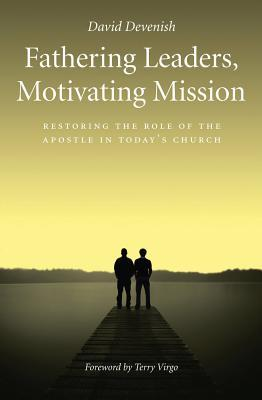 Fathering Leaders, Motivating Mission: Restoring The Role Of The Apostle In Todays Church