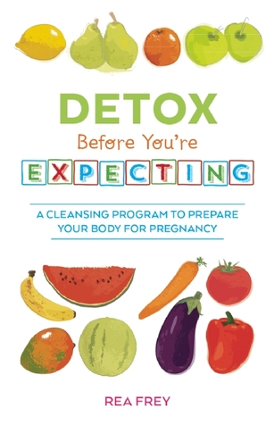 Detox Before You're Expecting by Rea Frey