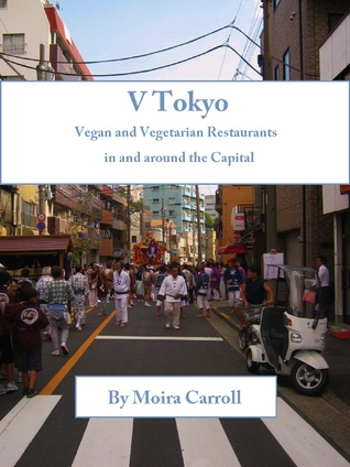 V Tokyo: Vegan and Vegetarian Restaurants in and around the Capital  by  Moira Carroll