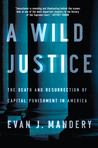A Wild Justice: The Death and Resurrection of Capital Punishment in America
