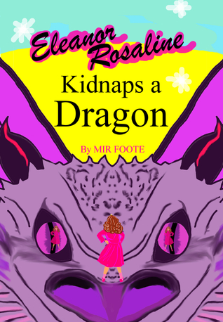 Eleanor Rosaline Kidnaps a Dragon by Mir Foote