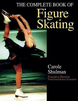 The Complete Book of Figure Skating by Carole Shulman