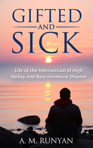 Gifted and Sick: Life at the Intersection of High Ability and Neuroimmune Disease A.M. Runyan