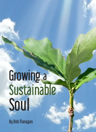 Growing a Sustainable Soul by Bob   Flanagan