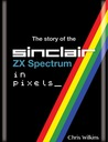 The Story of the Sinclair ZX Spectrum in Pixels by Chris  Wilkins