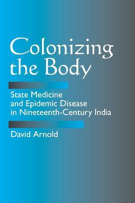 Colonizing the Body: State Medicine and Epidemic Disease in Nineteenth-Century India