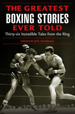 The Greatest Boxing Stories Ever Told by Jeff Silverman