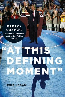 At This Defining Moment: Barack Obama 's Presidential Candidacy and the New Politics of Race