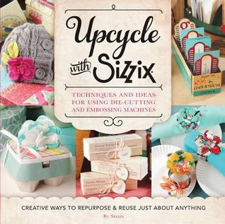 Upcycle with Sizzix: Creative Ways to Repurpose and Reuse Just About Anything  [Burst] Techniques and Ideas for Using Sizzix Die-Cutting and Embossing Machines