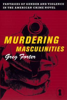 Murdering Masculinities by Greg Forter