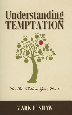 Understanding Temptation: The War Within Your Heart  by  Mark E. Shaw